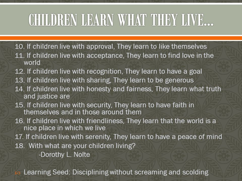 10. If children live with approval, They learn to like themselves 11. If children live with acceptance, They learn to find love in the world 12. If ch
