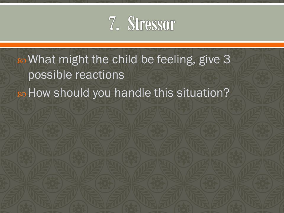  What might the child be feeling, give 3 possible reactions  How should you handle this situation?