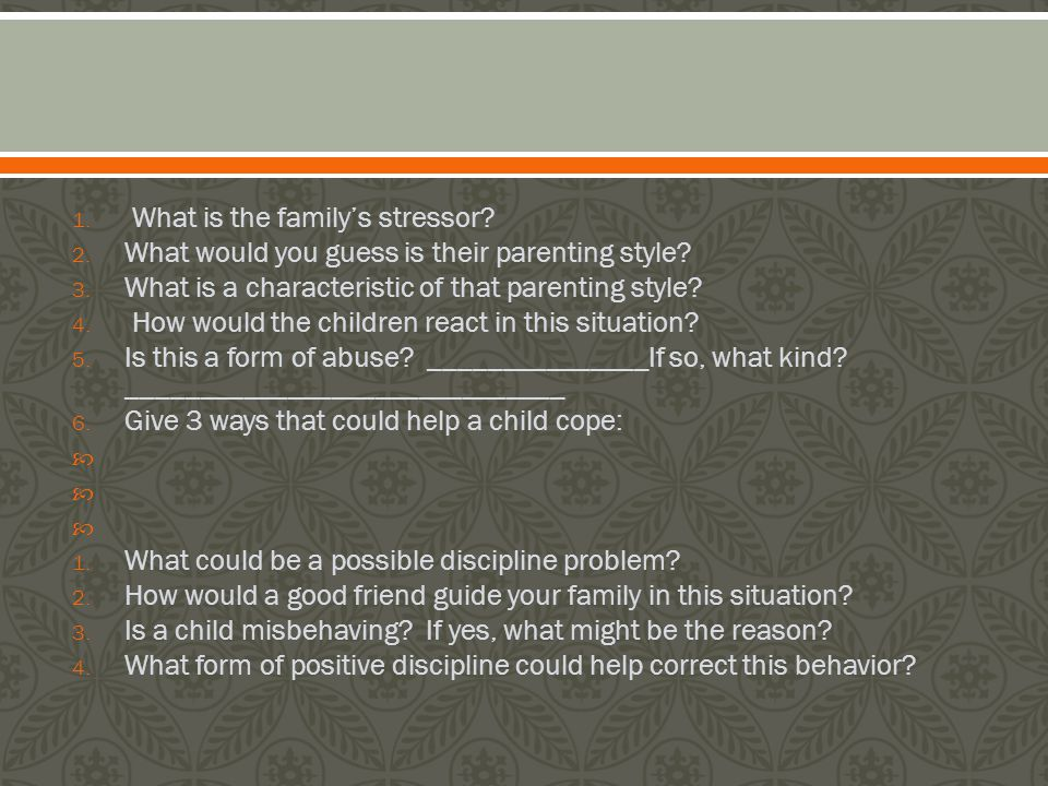 1. What is the family's stressor. 2. What would you guess is their parenting style.
