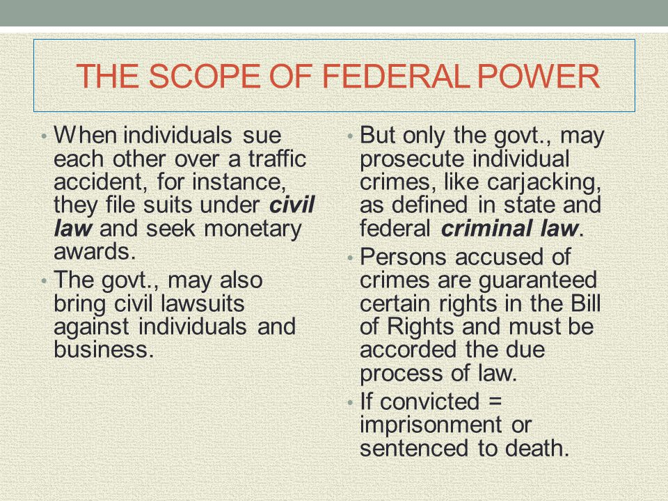 THE SCOPE OF FEDERAL POWER When individuals sue each other over a traffic accident, for instance, they file suits under civil law and seek monetary aw