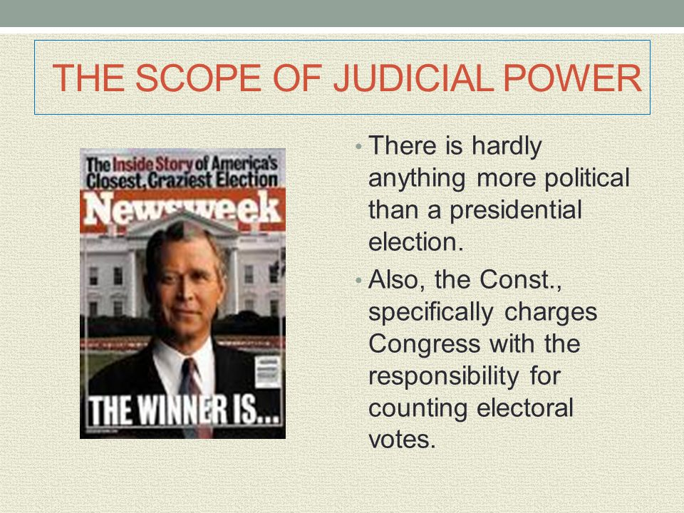 THE SCOPE OF JUDICIAL POWER There is hardly anything more political than a presidential election. Also, the Const., specifically charges Congress with