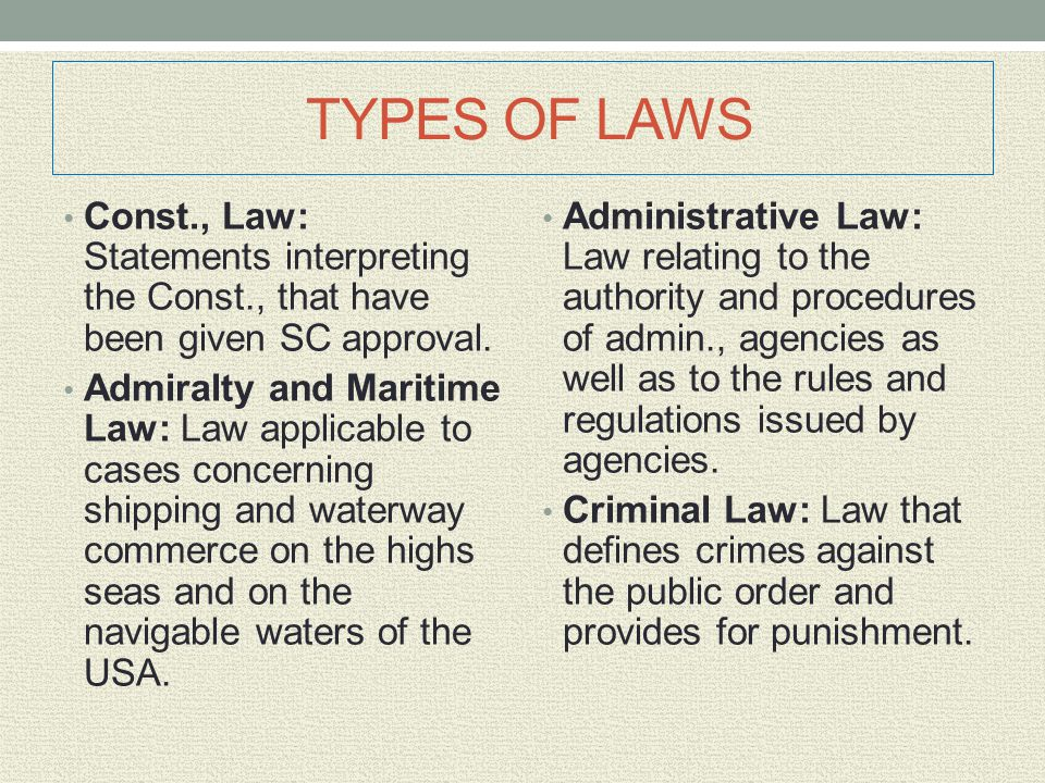 TYPES OF LAWS Const., Law: Statements interpreting the Const., that have been given SC approval. Admiralty and Maritime Law: Law applicable to cases c