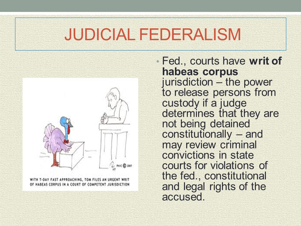 JUDICIAL FEDERALISM Fed., courts have writ of habeas corpus jurisdiction – the power to release persons from custody if a judge determines that they a