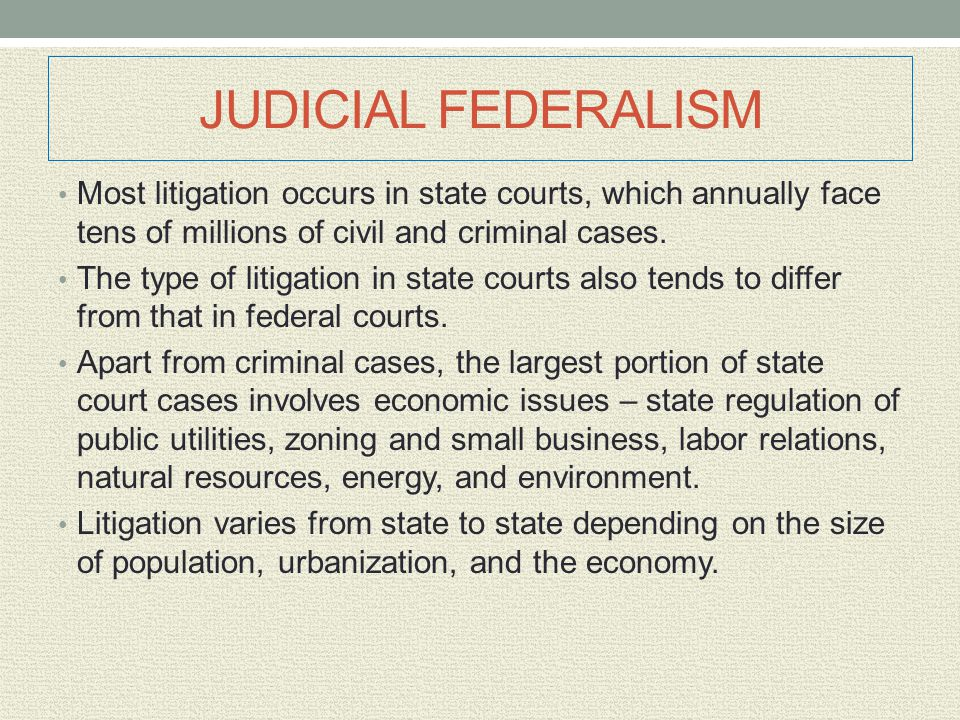 JUDICIAL FEDERALISM Most litigation occurs in state courts, which annually face tens of millions of civil and criminal cases. The type of litigation i