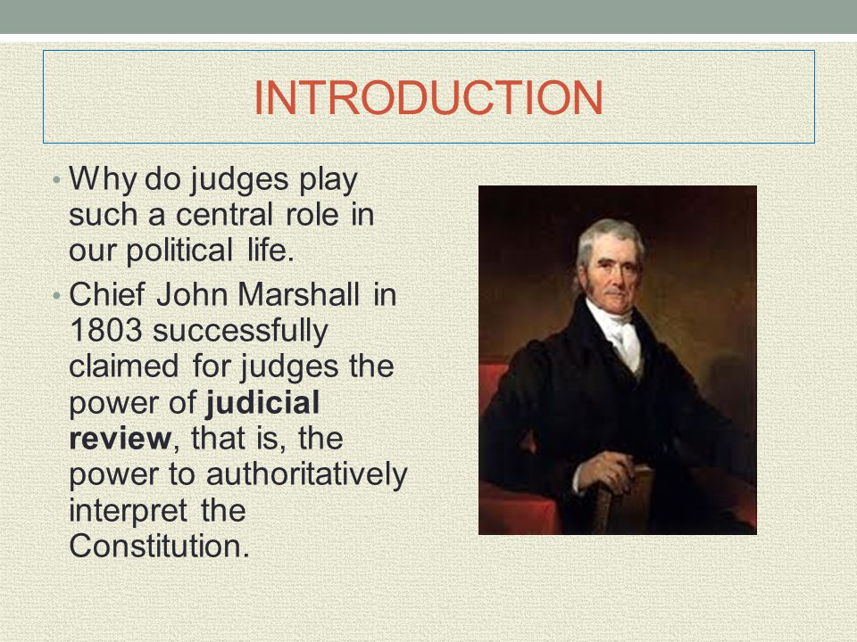 INTRODUCTION Why do judges play such a central role in our political life. Chief John Marshall in 1803 successfully claimed for judges the power of ju