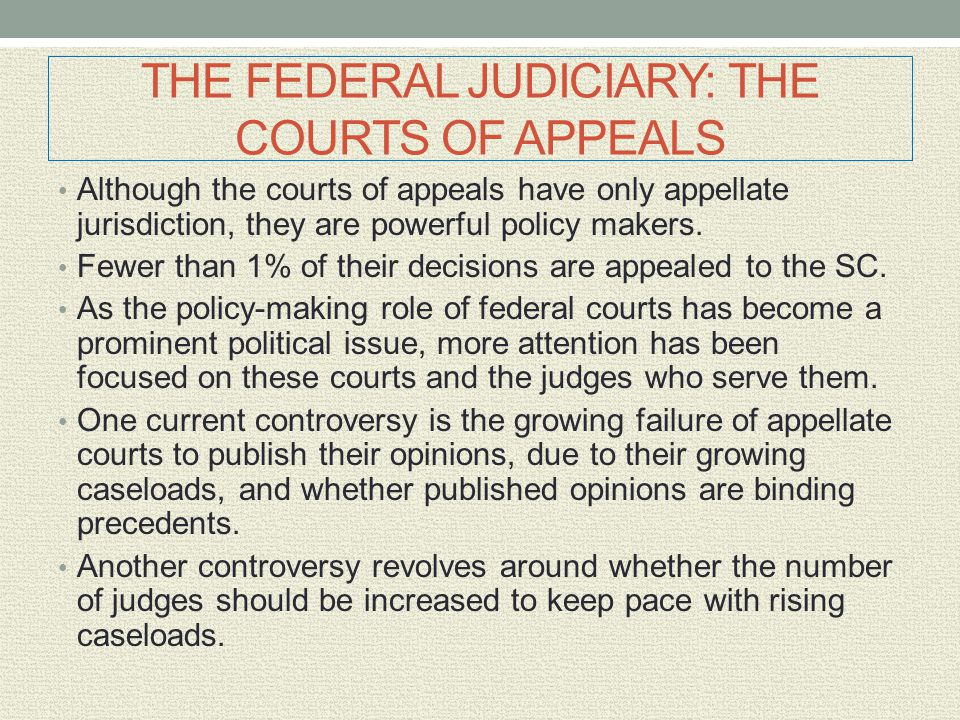 THE FEDERAL JUDICIARY: THE COURTS OF APPEALS Although the courts of appeals have only appellate jurisdiction, they are powerful policy makers. Fewer t
