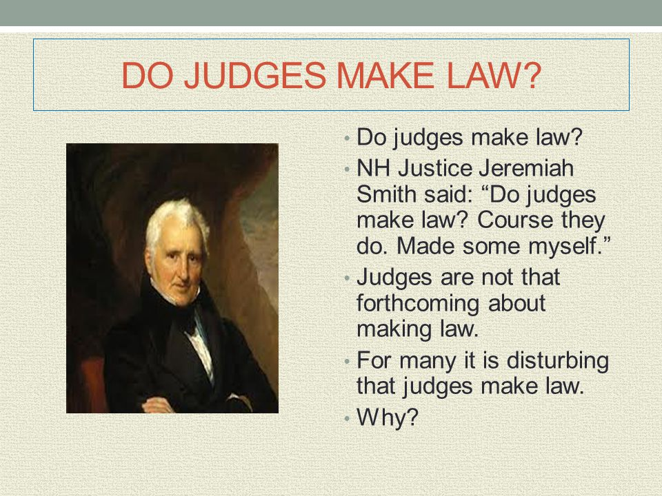 """DO JUDGES MAKE LAW? Do judges make law? NH Justice Jeremiah Smith said: """"Do judges make law? Course they do. Made some myself."""" Judges are not that fo"""