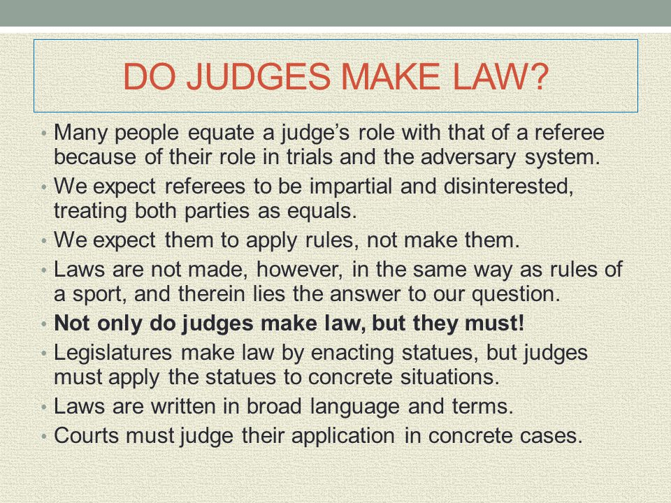 DO JUDGES MAKE LAW? Many people equate a judge's role with that of a referee because of their role in trials and the adversary system. We expect refer