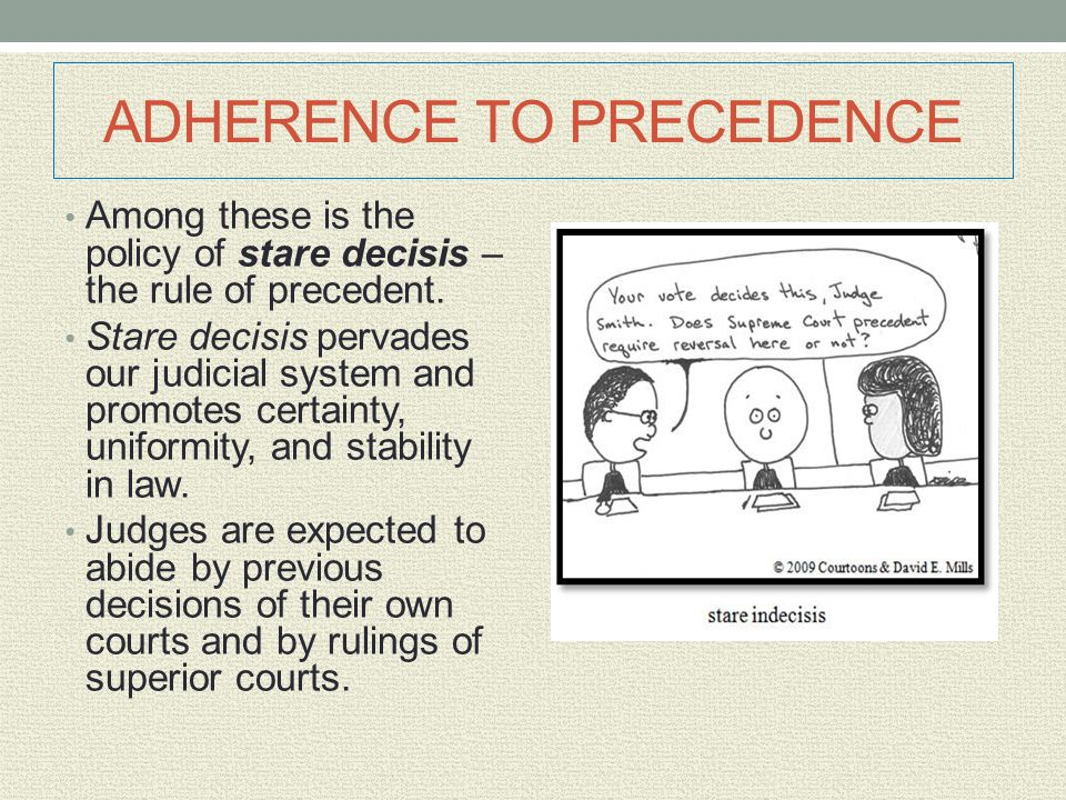 ADHERENCE TO PRECEDENCE Among these is the policy of stare decisis – the rule of precedent. Stare decisis pervades our judicial system and promotes ce