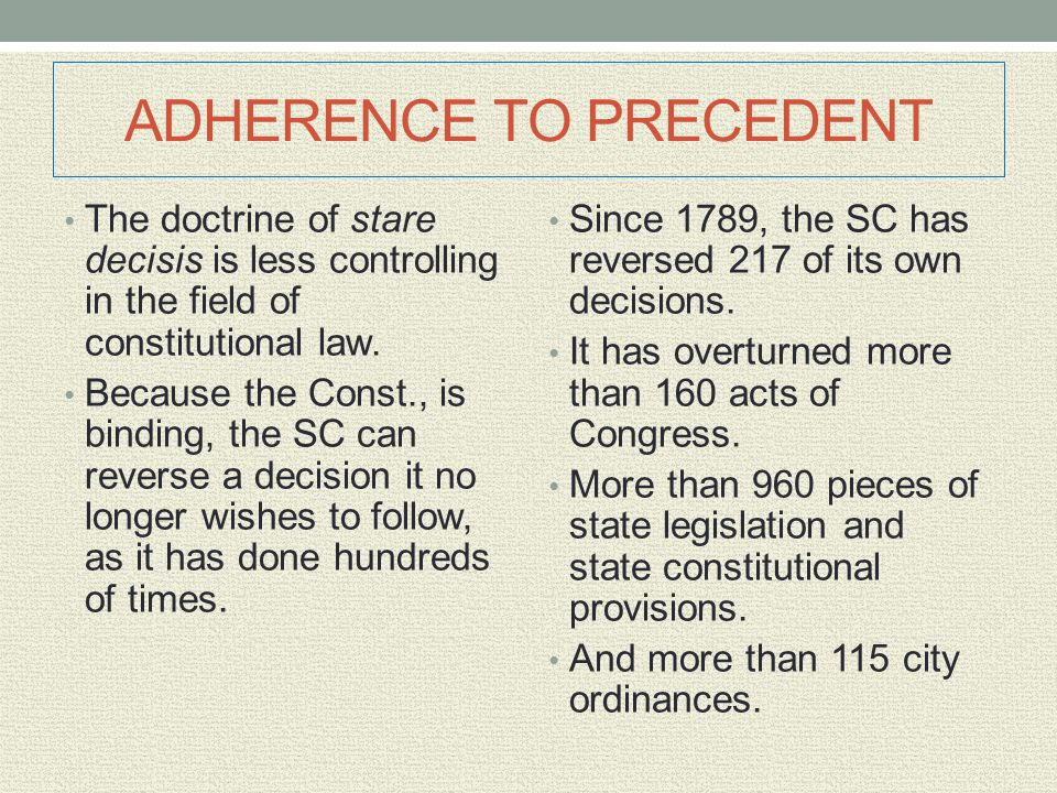 ADHERENCE TO PRECEDENT The doctrine of stare decisis is less controlling in the field of constitutional law. Because the Const., is binding, the SC ca