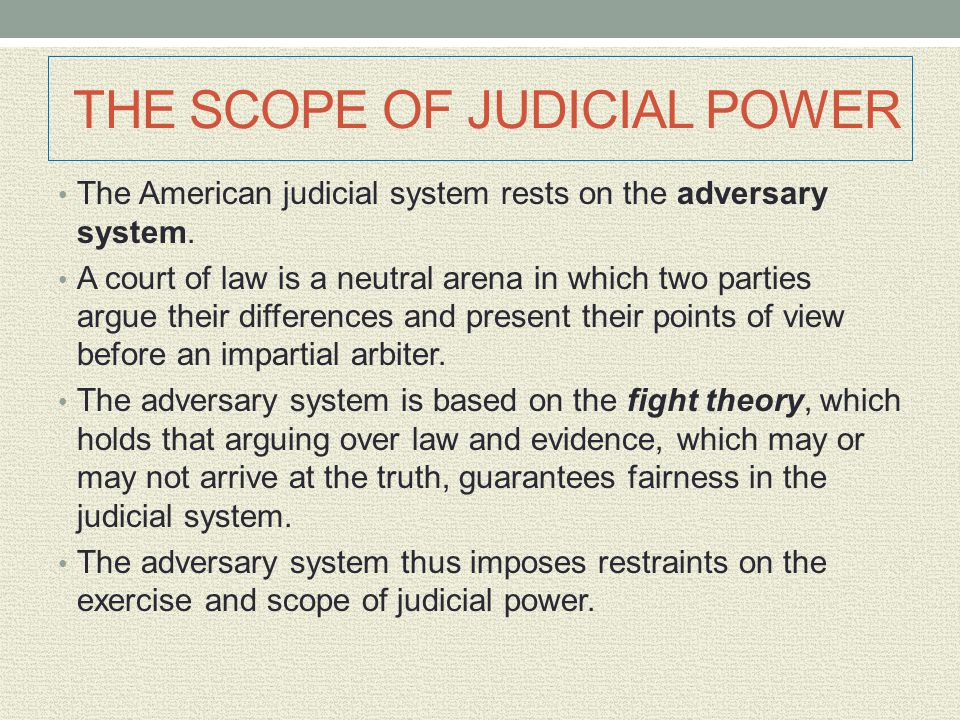 THE SCOPE OF JUDICIAL POWER The American judicial system rests on the adversary system. A court of law is a neutral arena in which two parties argue t