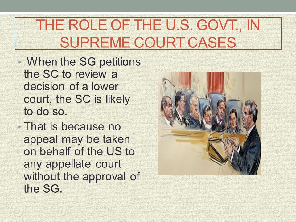 THE ROLE OF THE U.S. GOVT., IN SUPREME COURT CASES When the SG petitions the SC to review a decision of a lower court, the SC is likely to do so. That