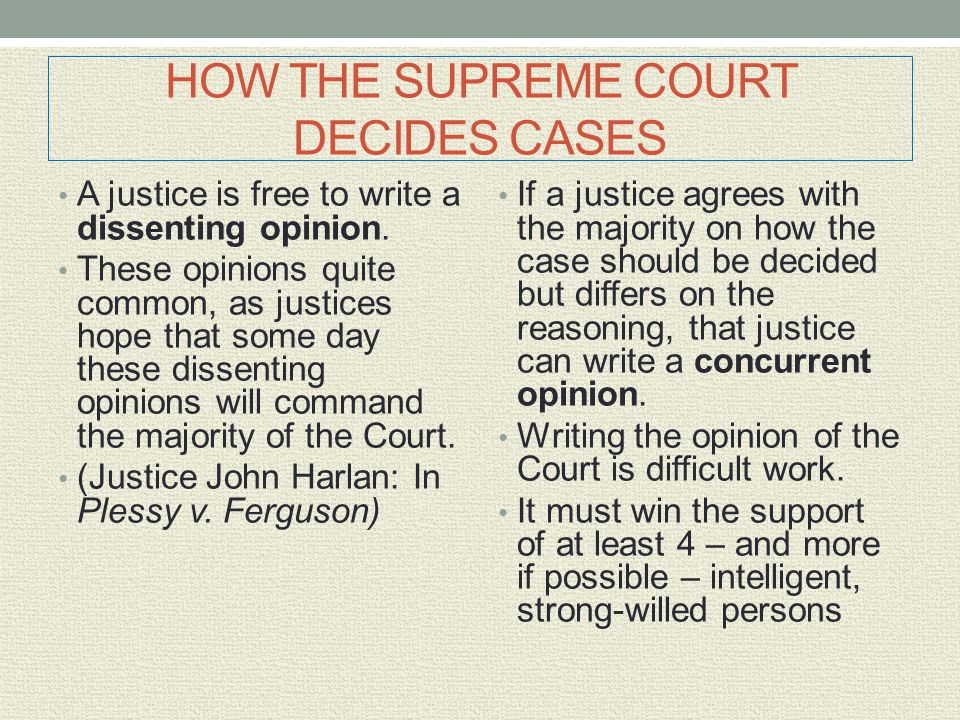 HOW THE SUPREME COURT DECIDES CASES A justice is free to write a dissenting opinion. These opinions quite common, as justices hope that some day these