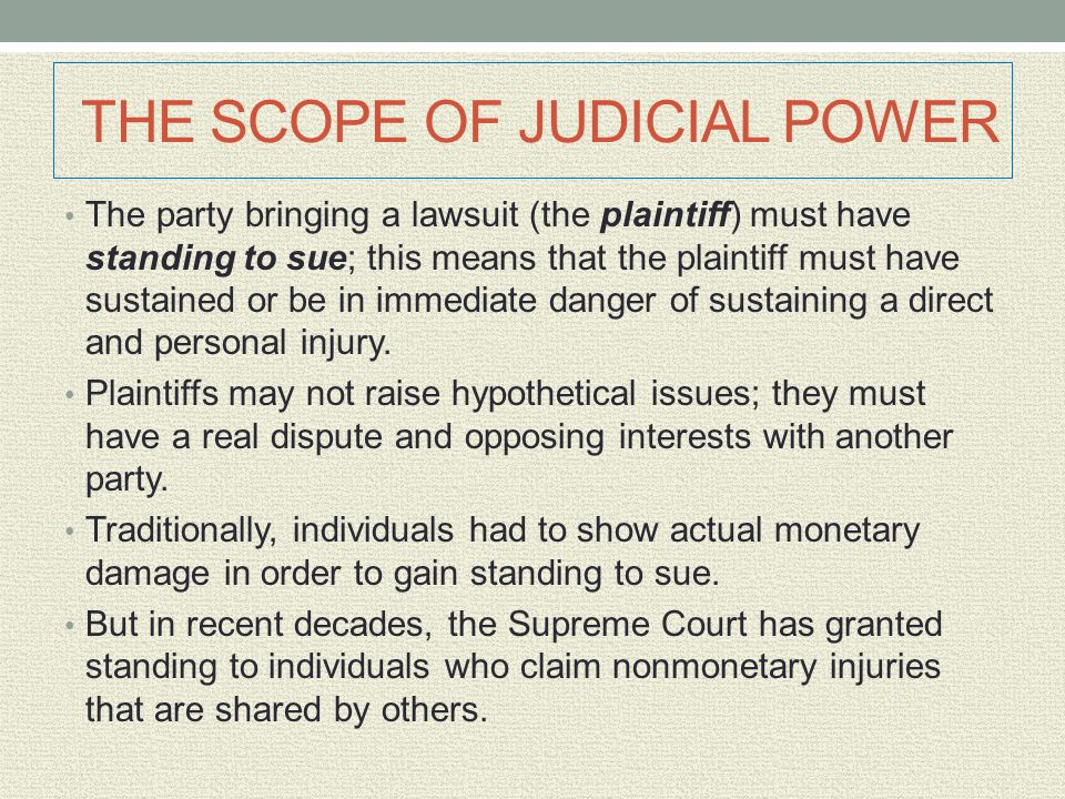 THE SCOPE OF JUDICIAL POWER The party bringing a lawsuit (the plaintiff) must have standing to sue; this means that the plaintiff must have sustained