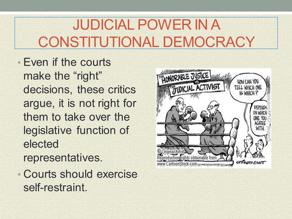 """JUDICIAL POWER IN A CONSTITUTIONAL DEMOCRACY Even if the courts make the """"right"""" decisions, these critics argue, it is not right for them to take over"""