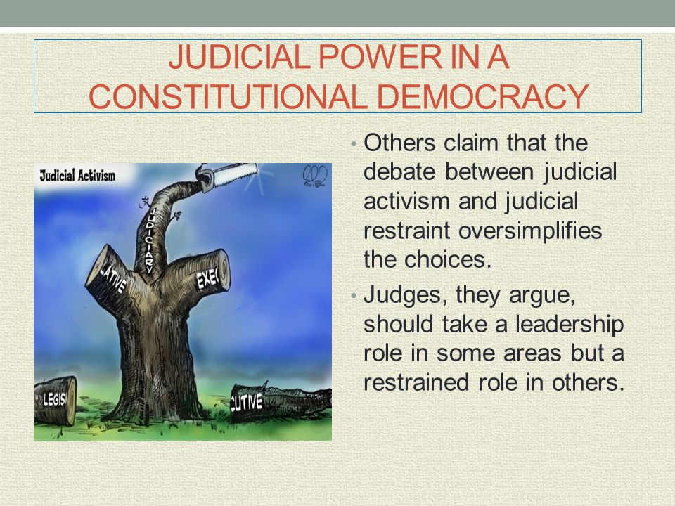 JUDICIAL POWER IN A CONSTITUTIONAL DEMOCRACY Others claim that the debate between judicial activism and judicial restraint oversimplifies the choices.