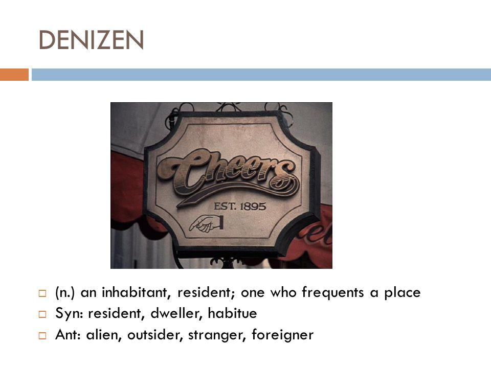 DENIZEN  (n.) an inhabitant, resident; one who frequents a place  Syn: resident, dweller, habitue  Ant: alien, outsider, stranger, foreigner
