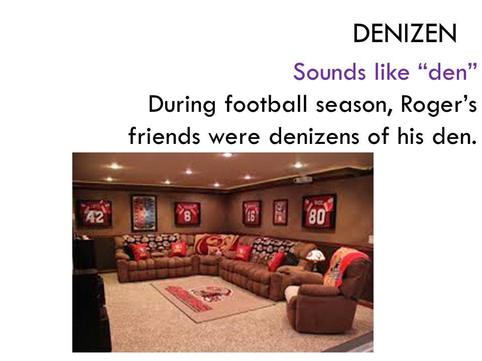 Sounds like den During football season, Roger's friends were denizens of his den. DENIZEN