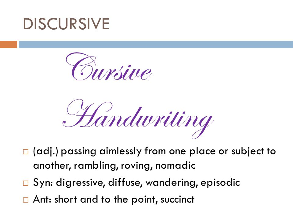DISCURSIVE  (adj.) passing aimlessly from one place or subject to another, rambling, roving, nomadic  Syn: digressive, diffuse, wandering, episodic  Ant: short and to the point, succinct Cursive Handwriting