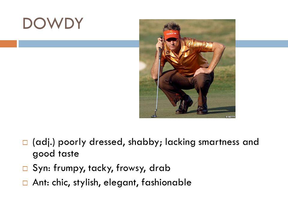 DOWDY  (adj.) poorly dressed, shabby; lacking smartness and good taste  Syn: frumpy, tacky, frowsy, drab  Ant: chic, stylish, elegant, fashionable