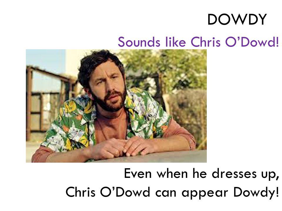 Sounds like Chris O'Dowd! Even when he dresses up, Chris O'Dowd can appear Dowdy! DOWDY