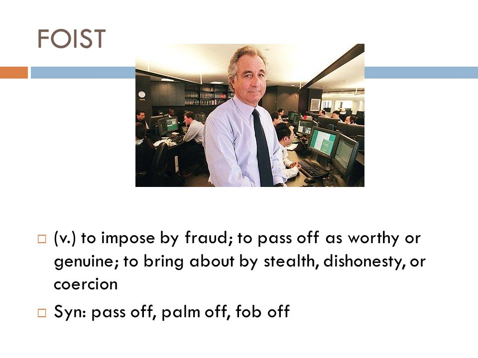 FOIST  (v.) to impose by fraud; to pass off as worthy or genuine; to bring about by stealth, dishonesty, or coercion  Syn: pass off, palm off, fob off