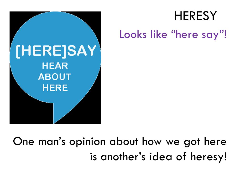 """Looks like """"here say""""! One man's opinion about how we got here is another's idea of heresy! HERESY"""