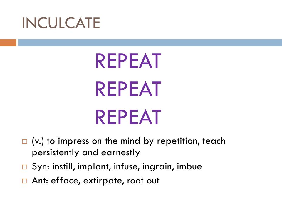 INCULCATE  (v.) to impress on the mind by repetition, teach persistently and earnestly  Syn: instill, implant, infuse, ingrain, imbue  Ant: efface, extirpate, root out REPEAT