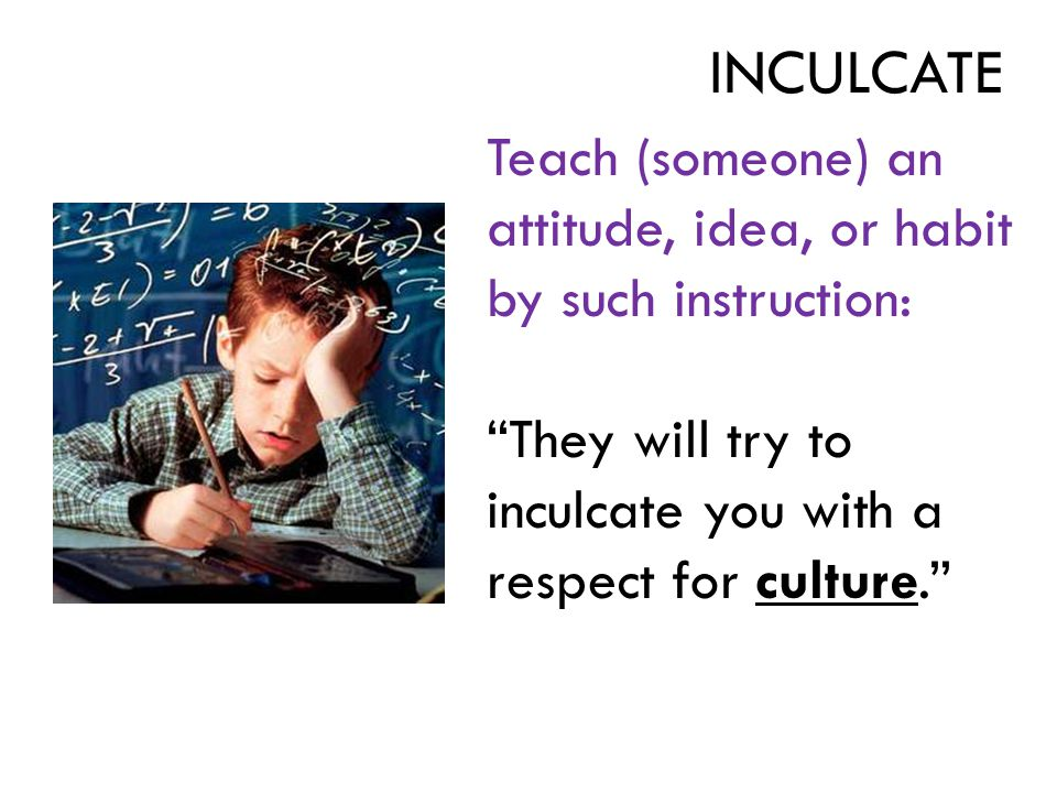"""Teach (someone) an attitude, idea, or habit by such instruction: """"They will try to inculcate you with a respect for culture."""" INCULCATE"""