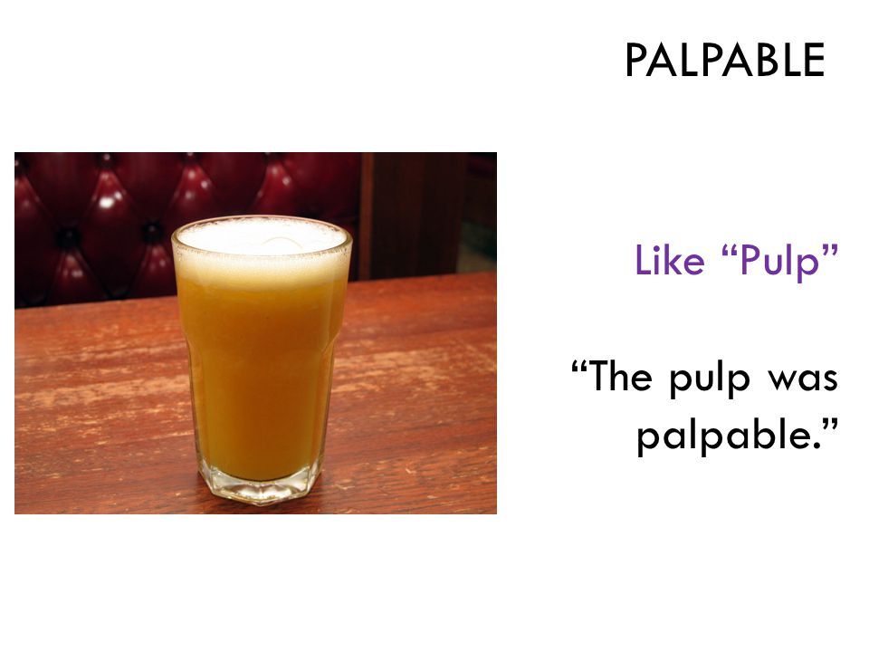Like Pulp The pulp was palpable. PALPABLE