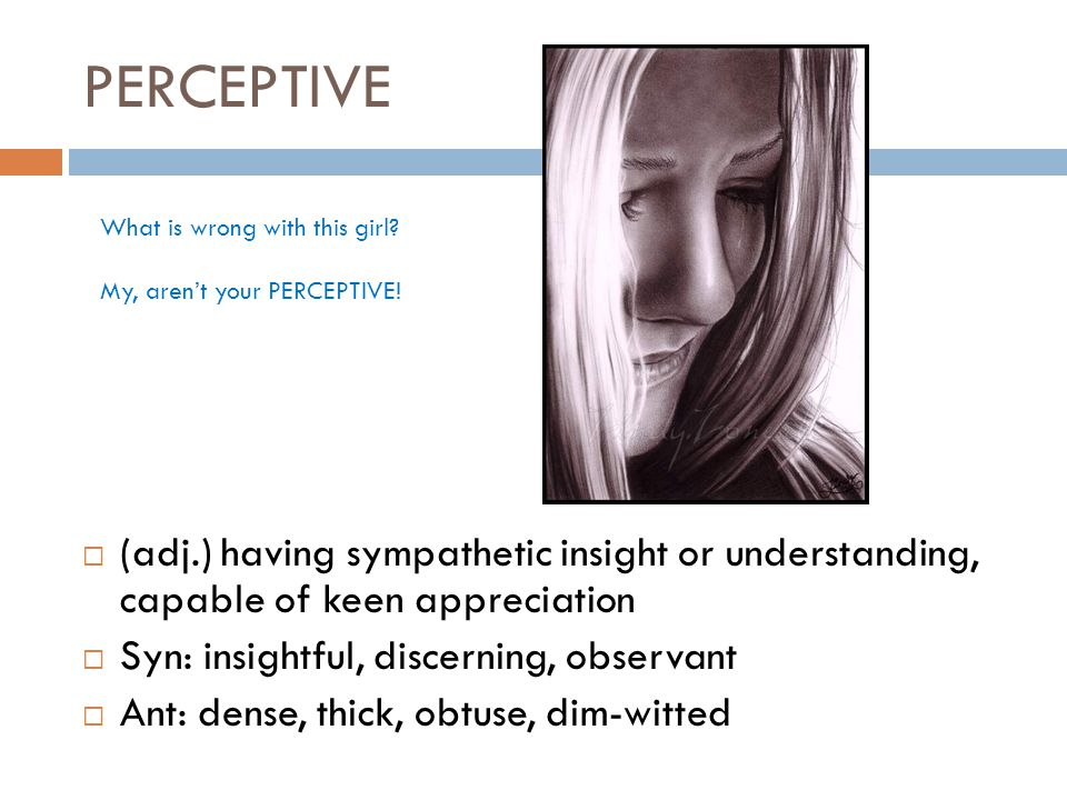 PERCEPTIVE  (adj.) having sympathetic insight or understanding, capable of keen appreciation  Syn: insightful, discerning, observant  Ant: dense, thick, obtuse, dim-witted What is wrong with this girl.