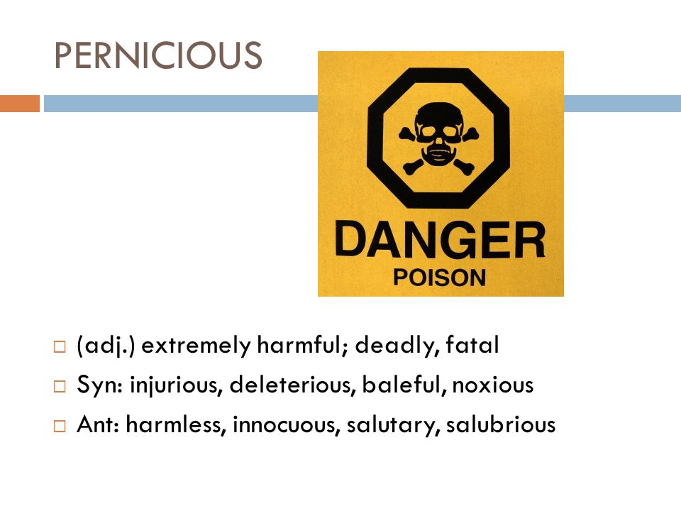 PERNICIOUS  (adj.) extremely harmful; deadly, fatal  Syn: injurious, deleterious, baleful, noxious  Ant: harmless, innocuous, salutary, salubrious