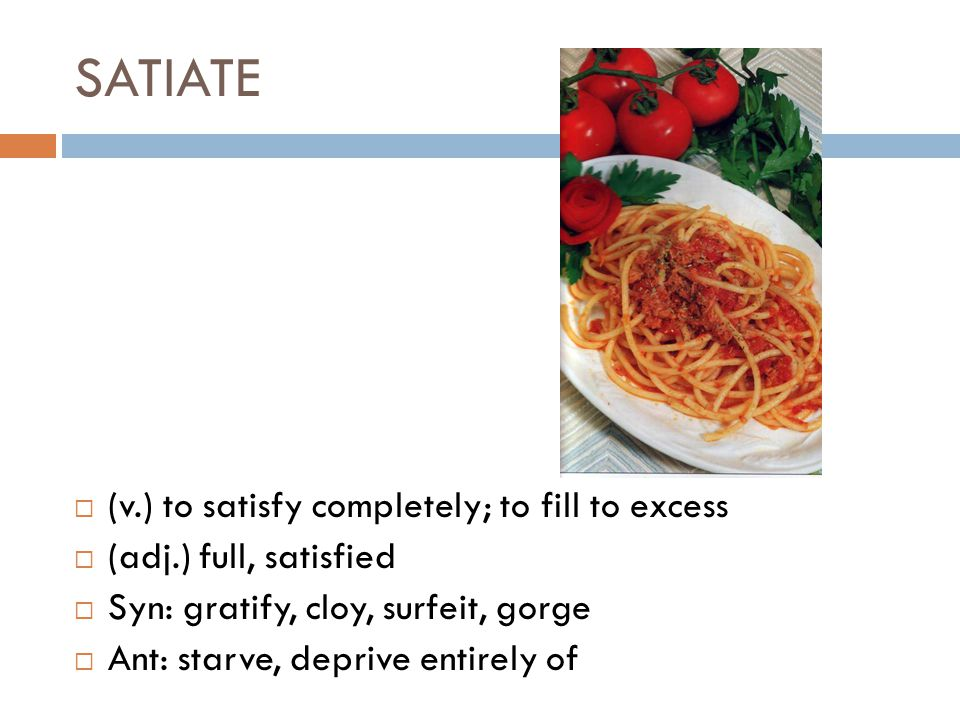 SATIATE  (v.) to satisfy completely; to fill to excess  (adj.) full, satisfied  Syn: gratify, cloy, surfeit, gorge  Ant: starve, deprive entirely