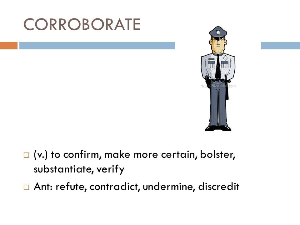 CORROBORATE  (v.) to confirm, make more certain, bolster, substantiate, verify  Ant: refute, contradict, undermine, discredit