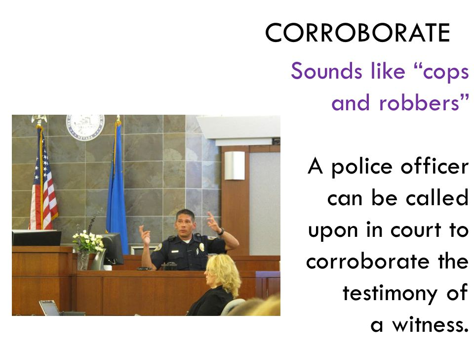 Sounds like cops and robbers A police officer can be called upon in court to corroborate the testimony of a witness.