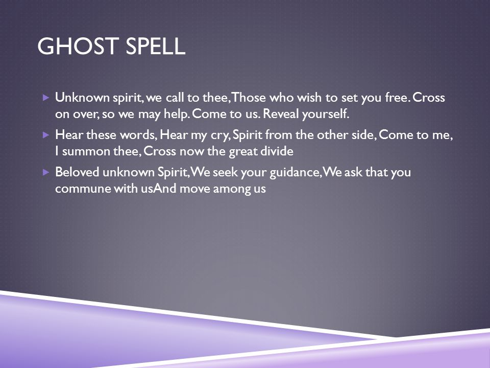 GHOST SPELL  Unknown spirit, we call to thee, Those who wish to set you free. Cross on over, so we may help. Come to us. Reveal yourself.  Hear thes