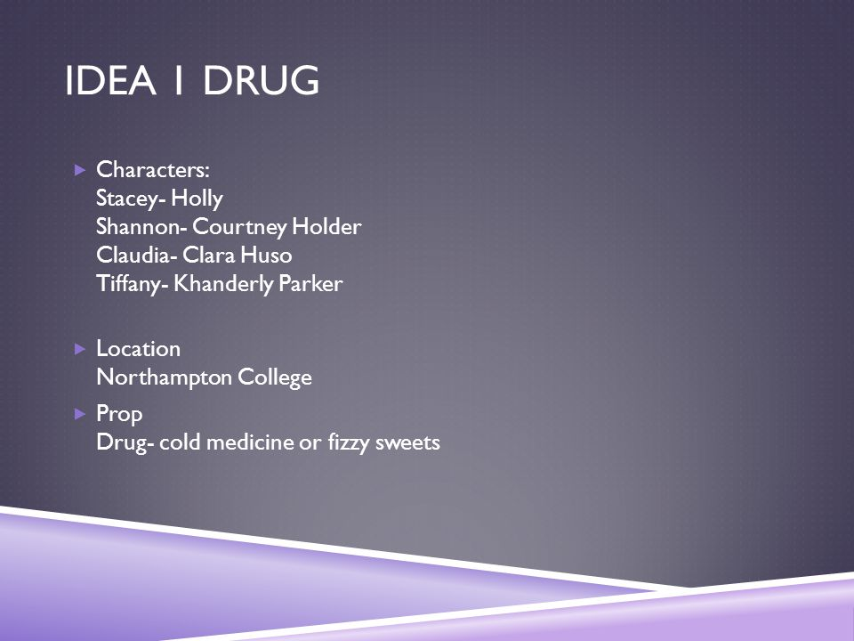 IDEA 1 DRUG  Characters: Stacey- Holly Shannon- Courtney Holder Claudia- Clara Huso Tiffany- Khanderly Parker  Location Northampton College  Prop D