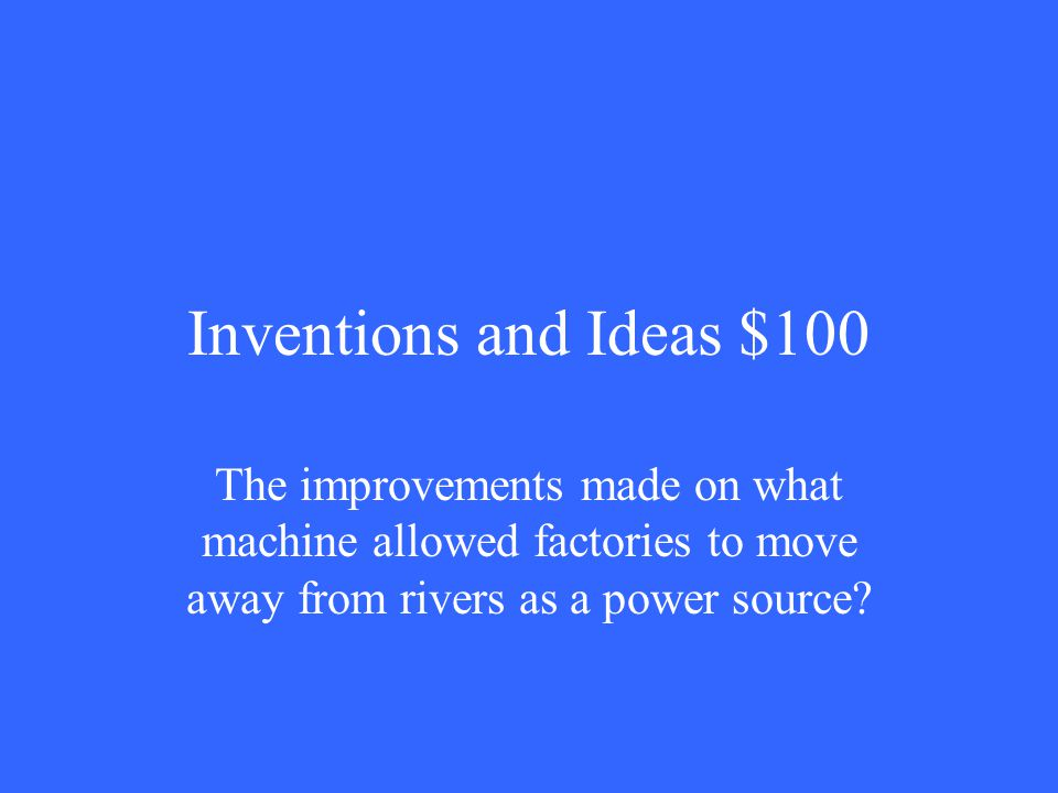 Inventions and Ideas $100 The improvements made on what machine allowed factories to move away from rivers as a power source