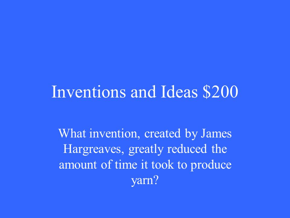 Inventions and Ideas $200 What invention, created by James Hargreaves, greatly reduced the amount of time it took to produce yarn