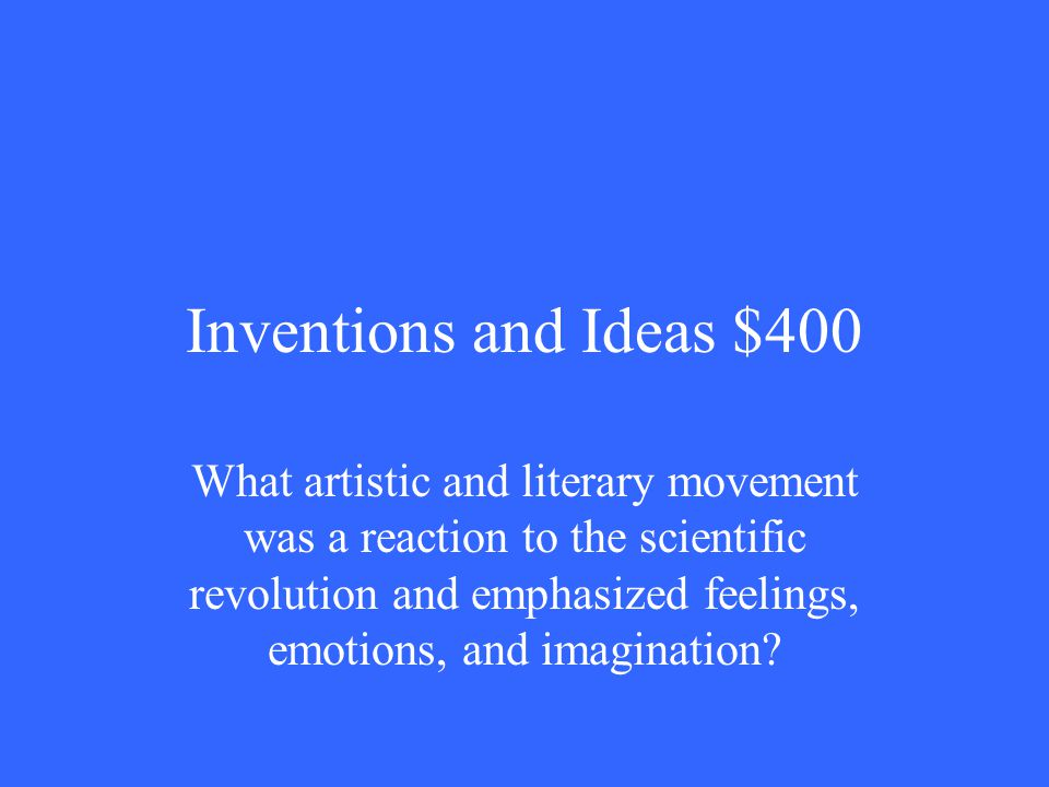 Inventions and Ideas $400 What artistic and literary movement was a reaction to the scientific revolution and emphasized feelings, emotions, and imagination