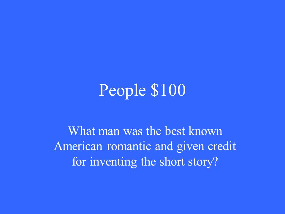 People $100 What man was the best known American romantic and given credit for inventing the short story
