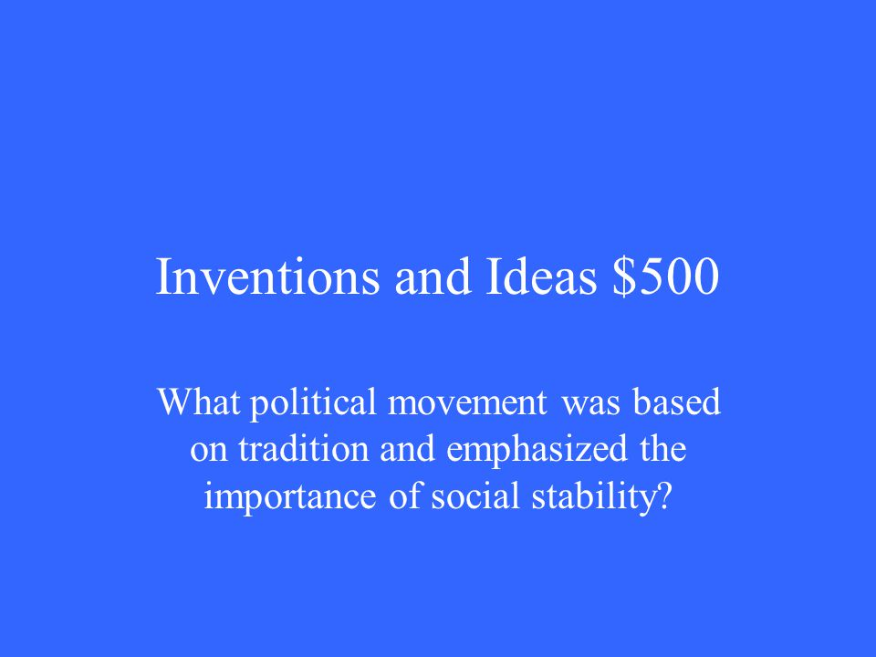 Inventions and Ideas $500 What political movement was based on tradition and emphasized the importance of social stability