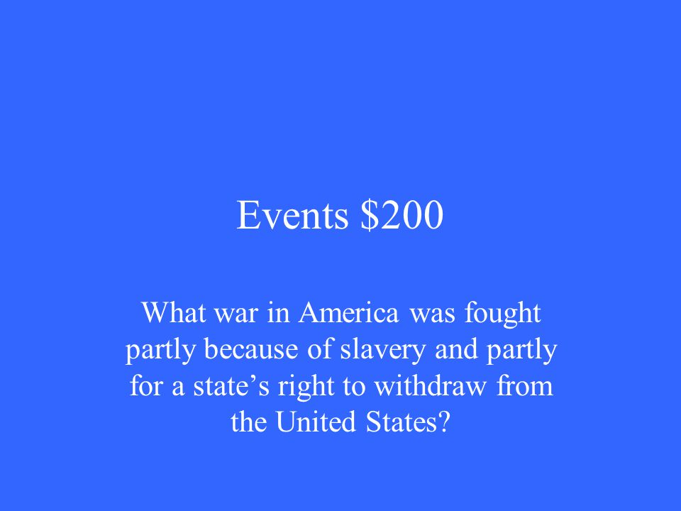 Events $200 What war in America was fought partly because of slavery and partly for a state's right to withdraw from the United States