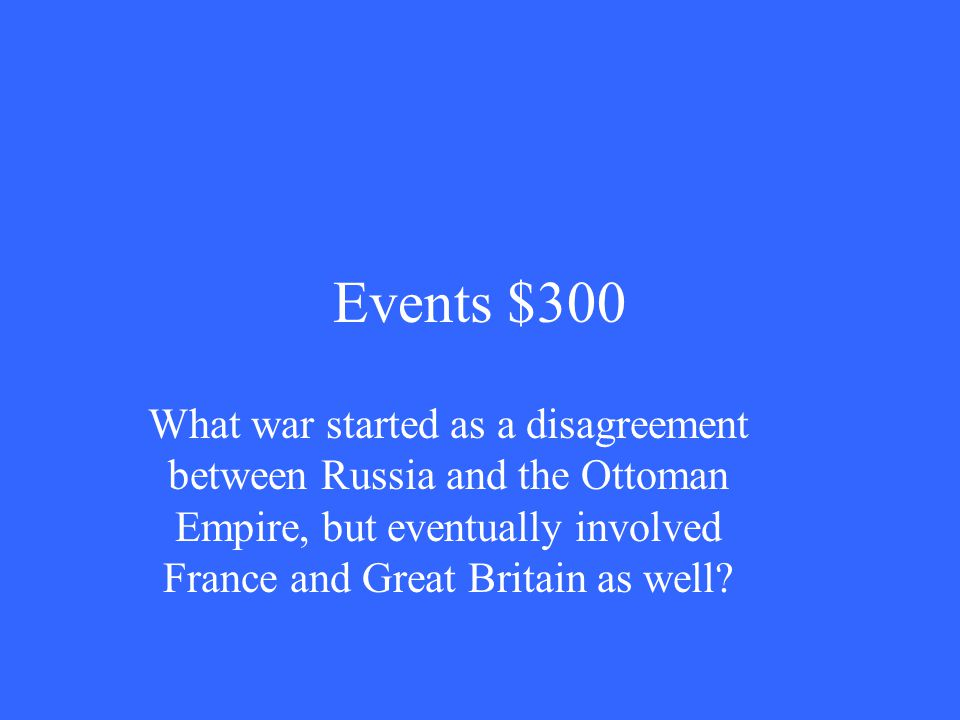Events $300 What war started as a disagreement between Russia and the Ottoman Empire, but eventually involved France and Great Britain as well