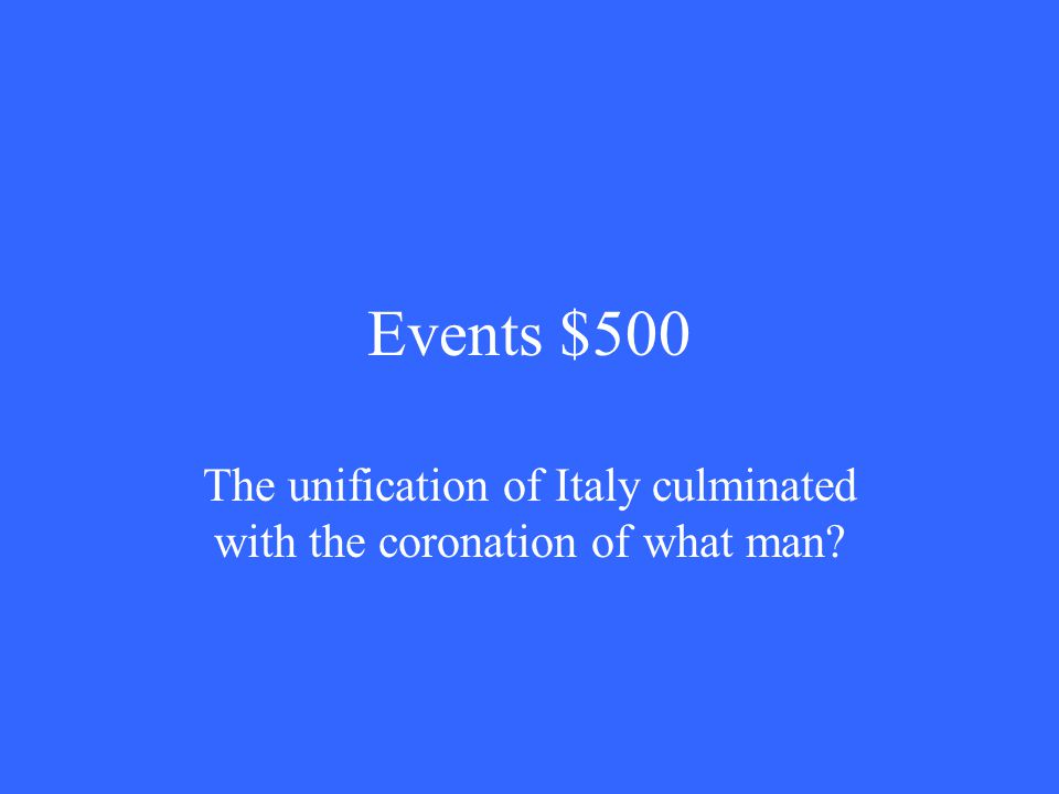 Events $500 The unification of Italy culminated with the coronation of what man