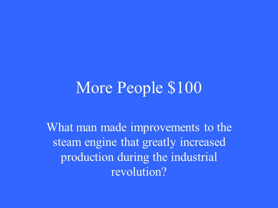 More People $100 What man made improvements to the steam engine that greatly increased production during the industrial revolution