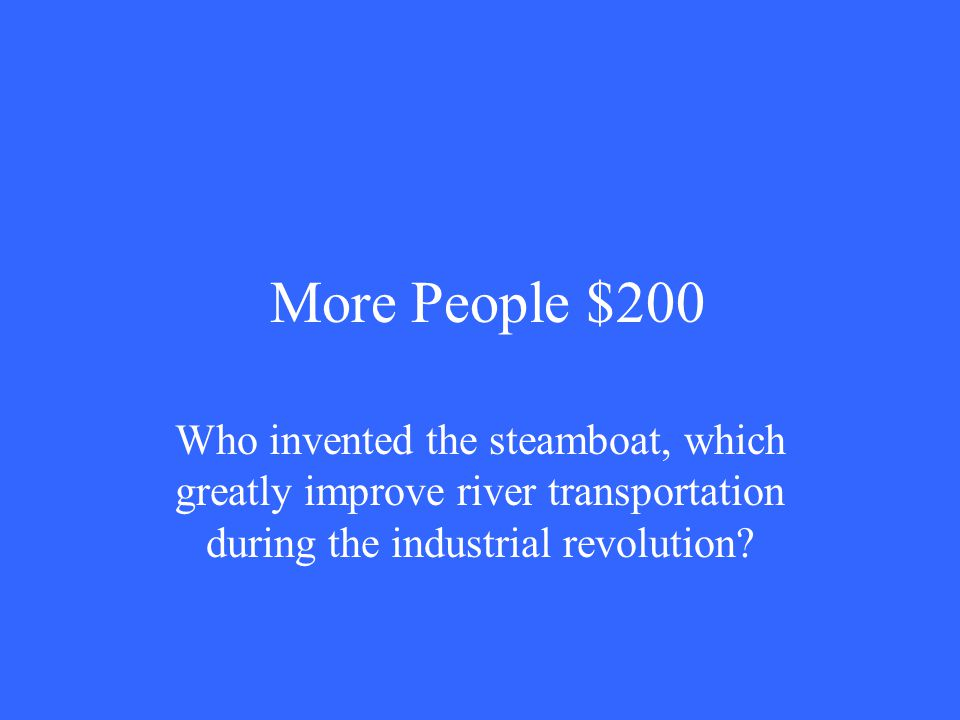 More People $200 Who invented the steamboat, which greatly improve river transportation during the industrial revolution