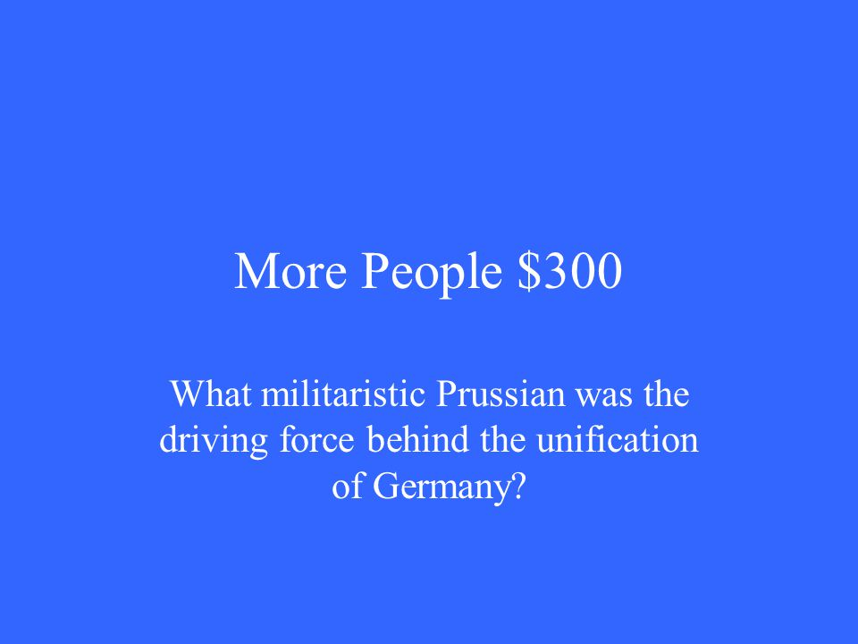 More People $300 What militaristic Prussian was the driving force behind the unification of Germany