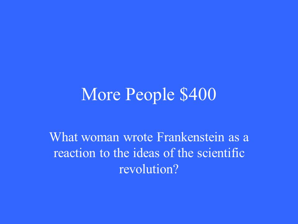 More People $400 What woman wrote Frankenstein as a reaction to the ideas of the scientific revolution