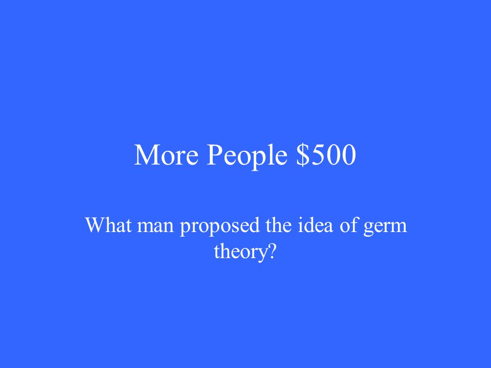 More People $500 What man proposed the idea of germ theory